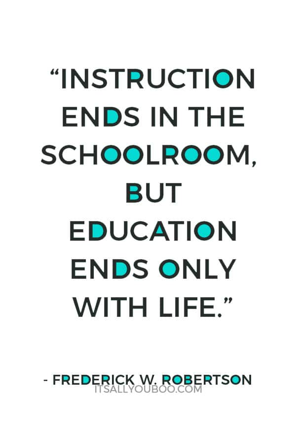 """Instruction ends in the schoolroom, but education ends only with life."" — Frederick W. Robertson"