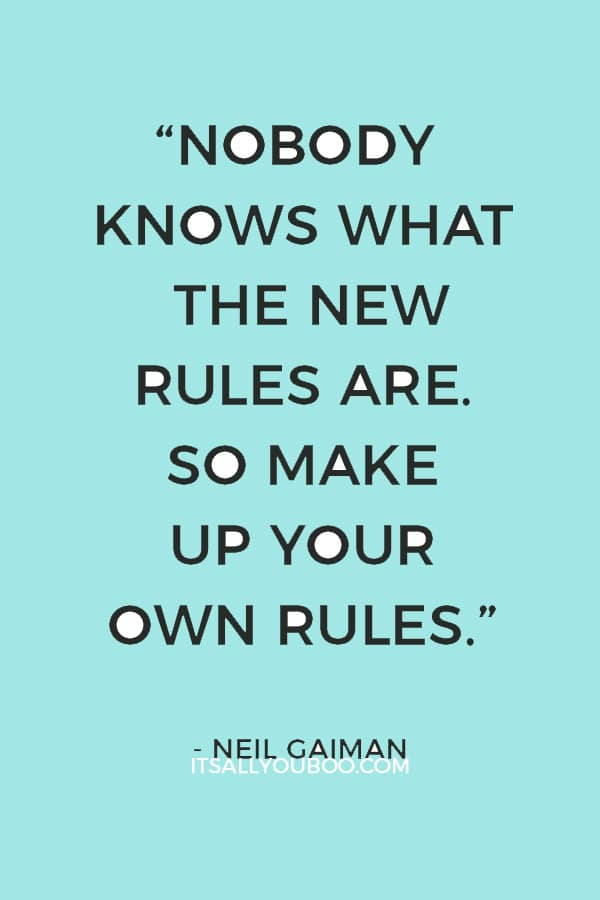 """The old rules are crumbling and nobody knows what the new rules are. So make up your own rules."" — Neil Gaiman"