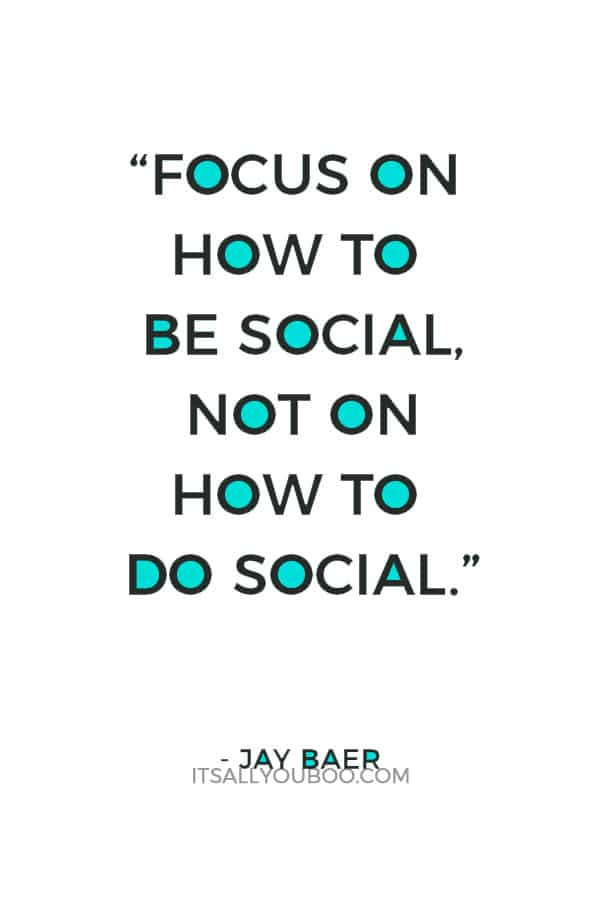 """Focus on how to be social, not on how to do social."" – Jay Baer"