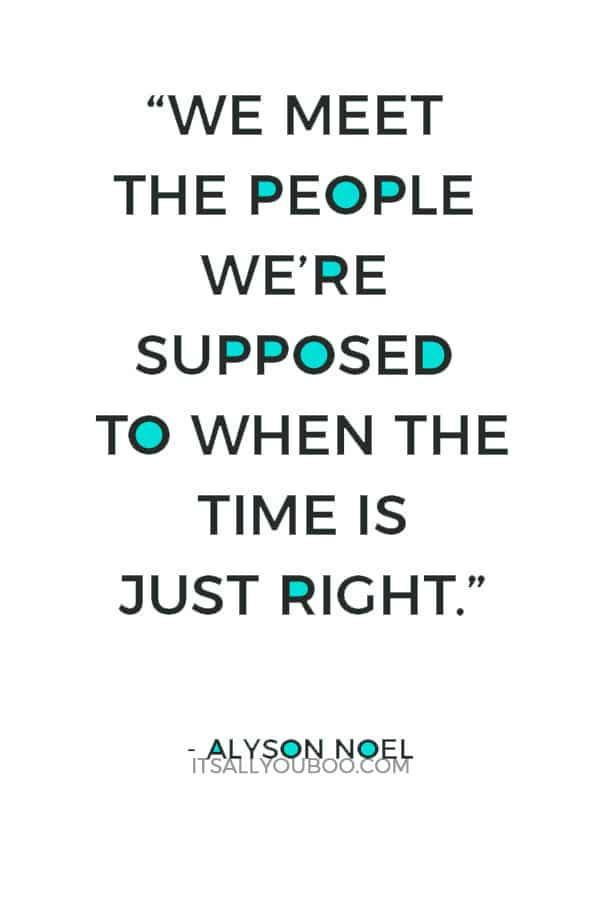 """We meet the people we're supposed to when the time is just right."" – Alyson Noel"