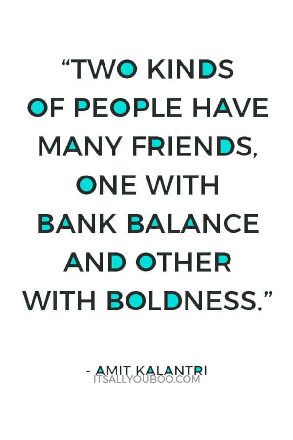 """Two kinds of people have many friends, one with bank balance and other with boldness."" ― Amit Kalantri"