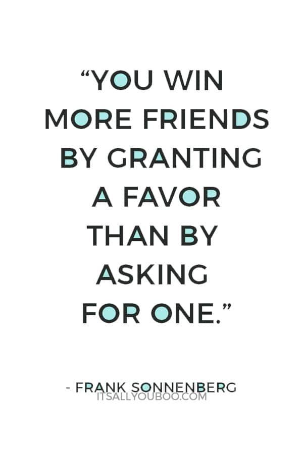 """You win more friends by granting a favor than by asking for one."" ― Frank Sonnenberg"