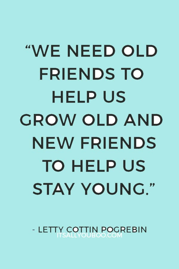 """We need old friends to help us grow old and new friends to help us stay young."" – Letty Cottin Pogrebin"