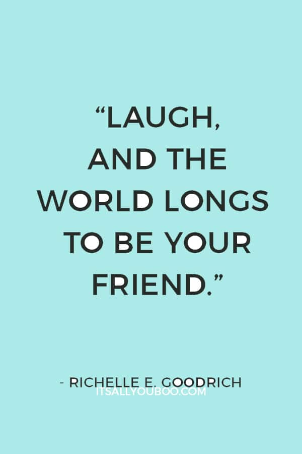 """Laugh, and the world longs to be your friend."" ― Richelle E. Goodrich"