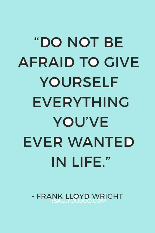 """Do not be afraid to give yourself everything you've ever wanted in life."" ― Frank Lloyd Wright"