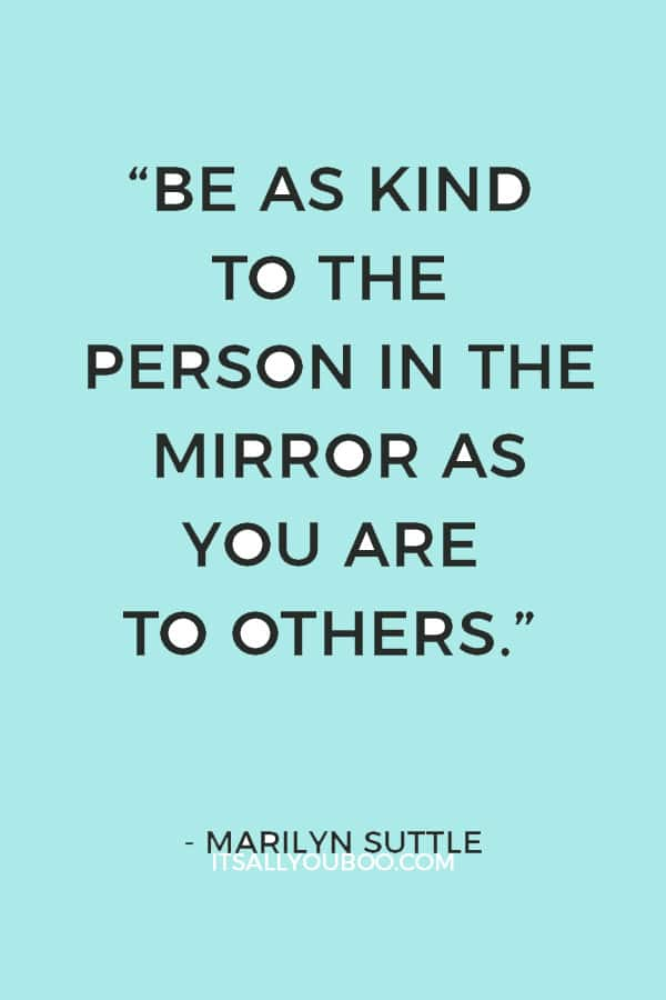 """Be as kind to the person in the mirror as you are to others."" ― Marilyn Suttle"