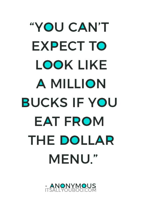 """You can't expect to look like a million bucks if you eat from the dollar menu."" – Anonymous"