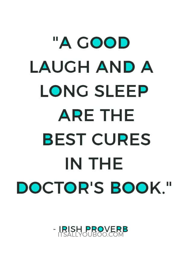 """A good laugh and a long sleep are the best cures in the doctor's book."" – Irish Proverb"