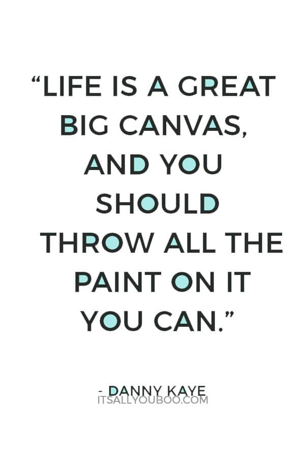 """Life is a great big canvas, and you should throw all the paint on it you can."" – Danny Kaye"