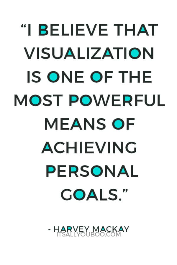 """I believe that visualization is one of the most powerful means of achieving personal goals."" – Harvey Mackay"