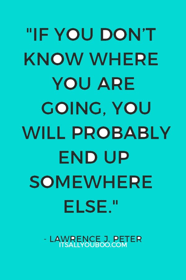"""If you don't know where you are going, you will probably end up somewhere else."" – Lawrence J. Peter"