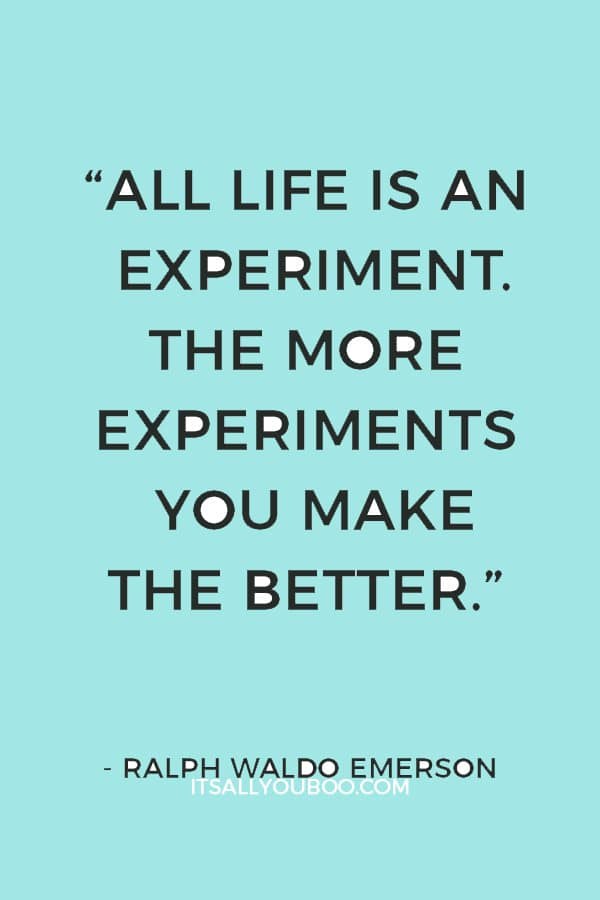"""All life is an experiment. The more experiments you make the better."" – Ralph Waldo Emerson"