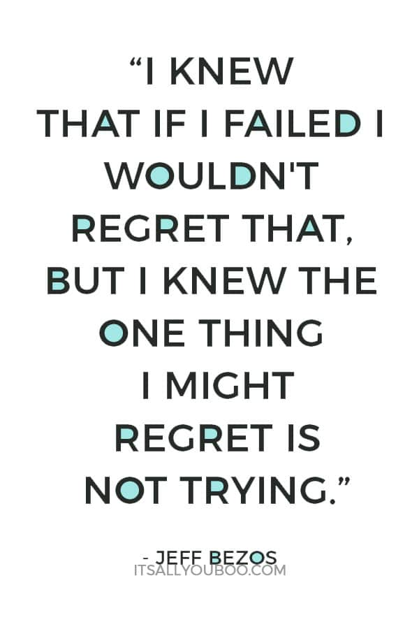 """I knew that if I failed I wouldn't regret that, but I knew the one thing I might regret is not trying."" – Jeff Bezos"