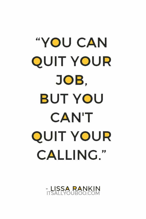 """You can quit your job, but you can't quit your calling."" – Lissa Rankin"