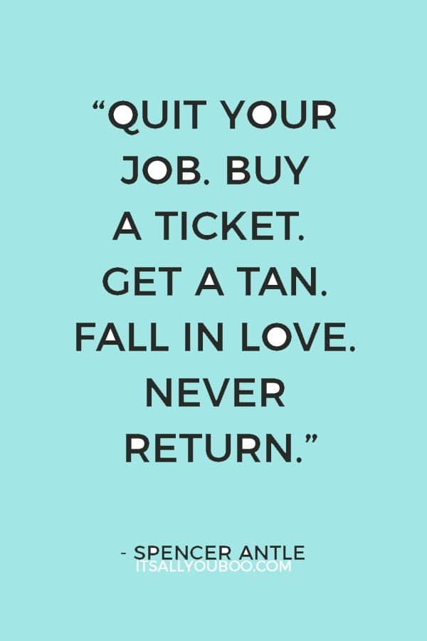 """Quit your job. Buy a ticket. Get a tan. Fall in love. Never return."" – Spencer Antle"