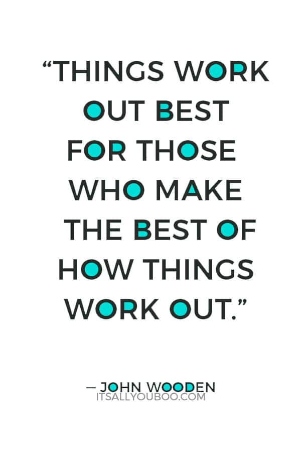 """Things work out best for those who make the best of how things work out."" ― John Wooden"