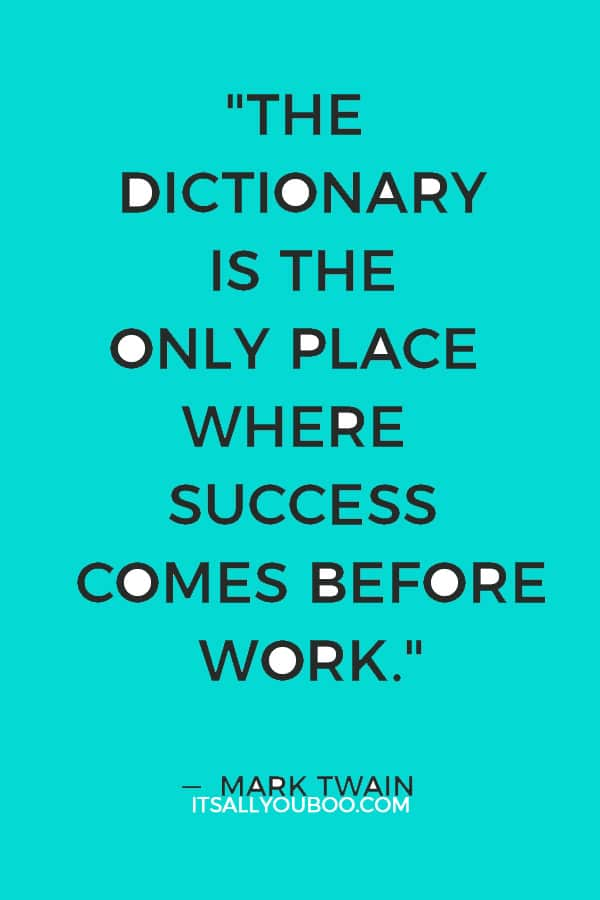 """The dictionary is the only place where success comes before work."" ― Mark Twain"
