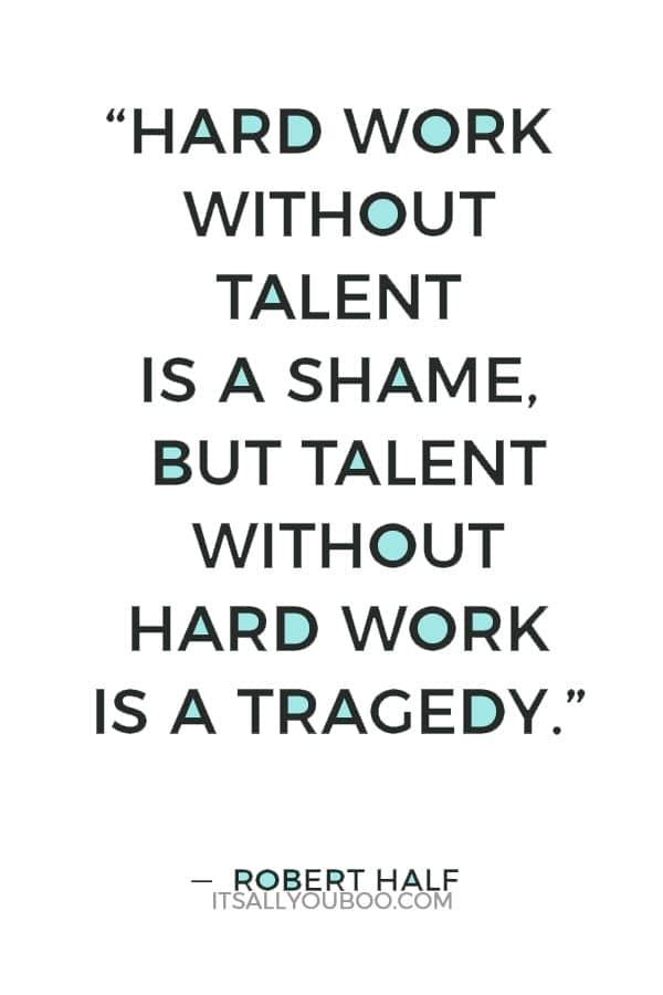 """""""Hard work without talent is a shame, but talent without hard work is a tragedy."""" ― Robert Half"""