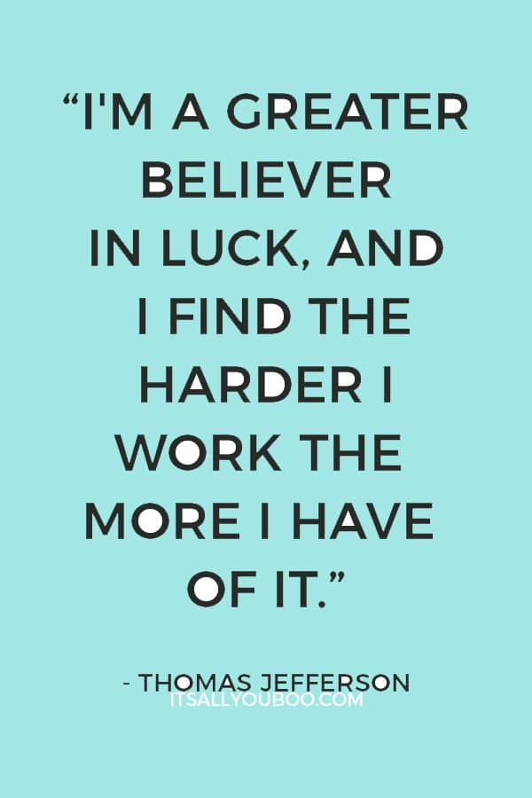 """I'm a greater believer in luck, and I find the harder I work the more I have of it."" ― Thomas Jefferson"