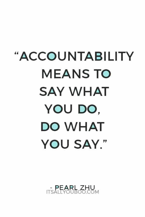 """Accountability means to say what you do, do what you say."" ― Pearl Zhu"
