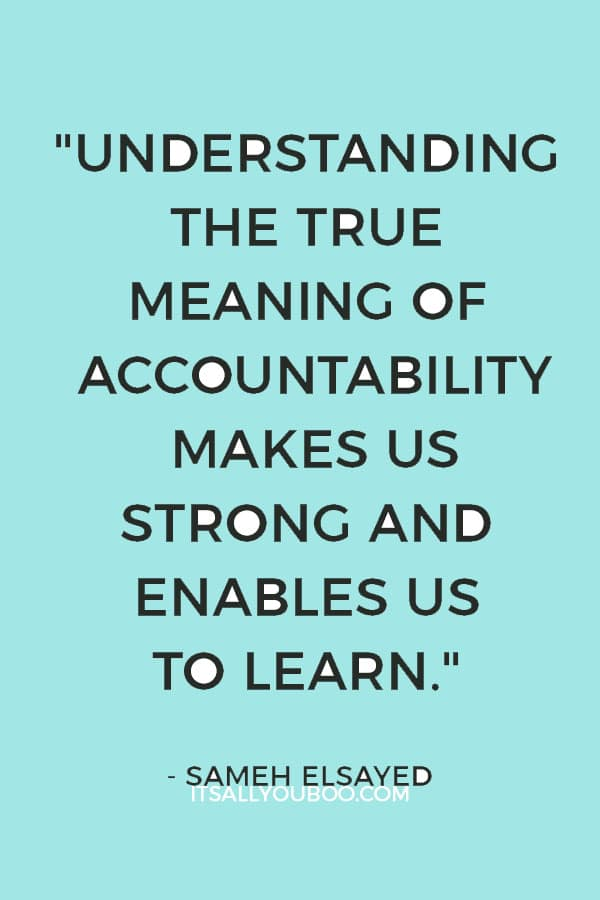 """Understanding the true meaning of accountability makes us strong and enables us to learn"" ― Sameh Elsayed"