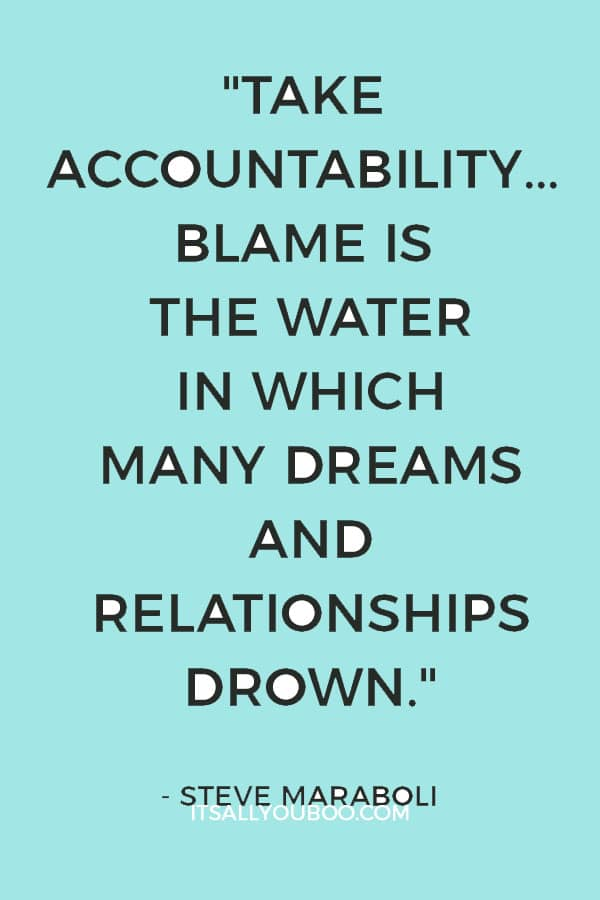 """Take accountability... Blame is the water in which many dreams and relationships drown."" ― Steve Maraboli"