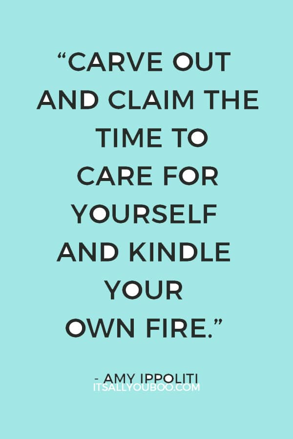 """Carve out and claim the time to care for yourself and kindle your own fire."" – Amy Ippoliti"