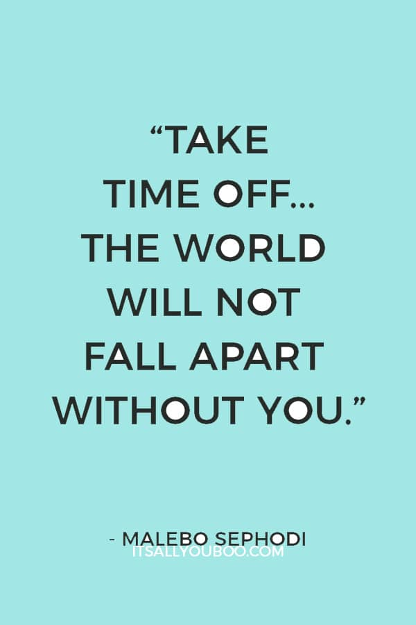 """Take time off... The world will not fall apart without you."" – Malebo Sephodi"