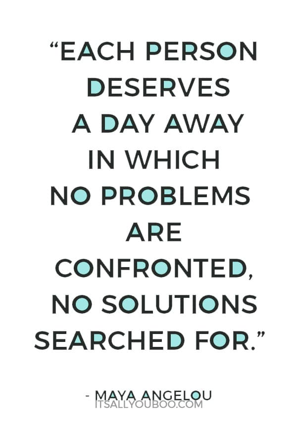 """Each person deserves a day away in which no problems are confronted, no solutions searched for."" – Maya Angelou"