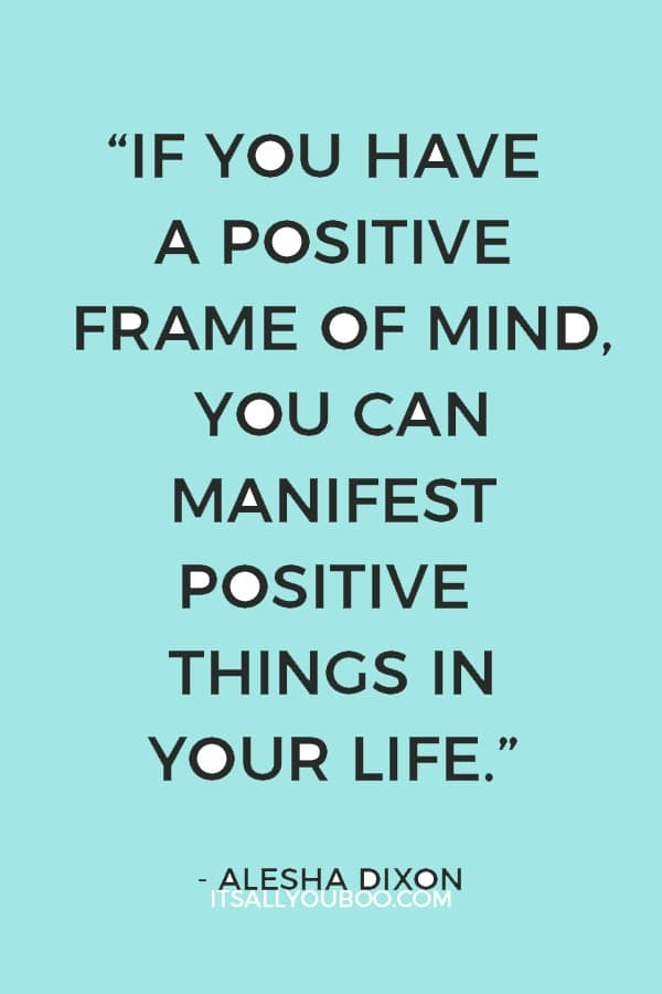 """If you have a positive frame of mind, you can manifest positive things in your life."" – Alesha Dixon"