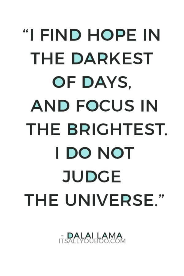"""I find hope in the darkest of days, and focus in the brightest. I do not judge the universe."" – Dalai Lama"