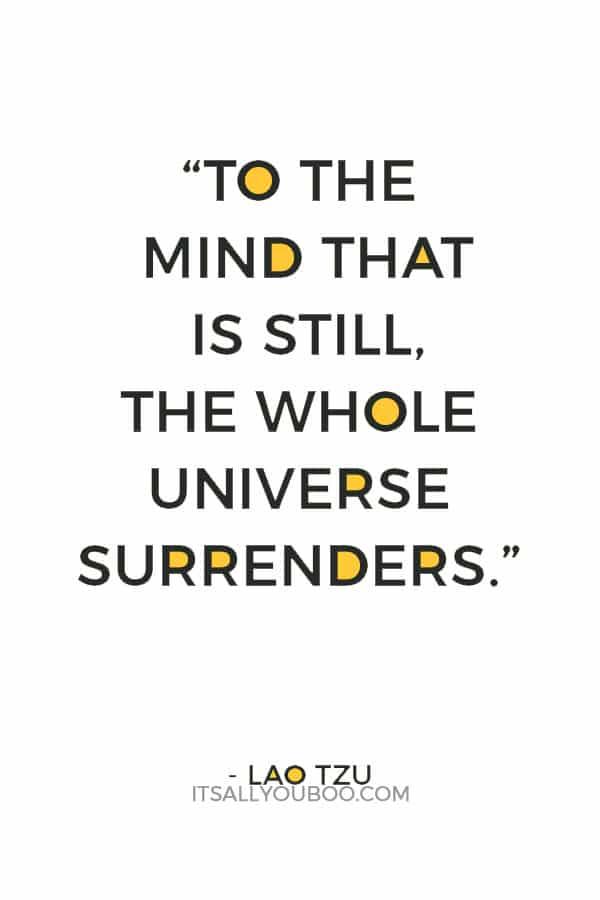 """To the mind that is still, the whole universe surrenders."" – Lao Tzu"