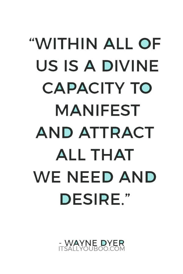 """Within all of us is a divine capacity to manifest and attract all that we need and desire."" – Wayne Dyer"