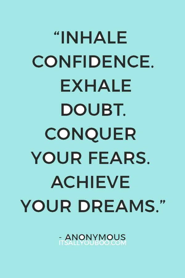 """Inhale confidence. Exhale doubt. Conquer your fears. Achieve your dreams."" – Anonymous"