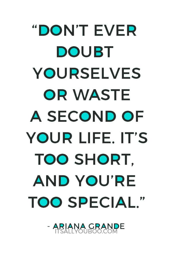 """Don't ever doubt yourselves or waste a second of your life. It's too short, and you're too special."" – Ariana Grande"