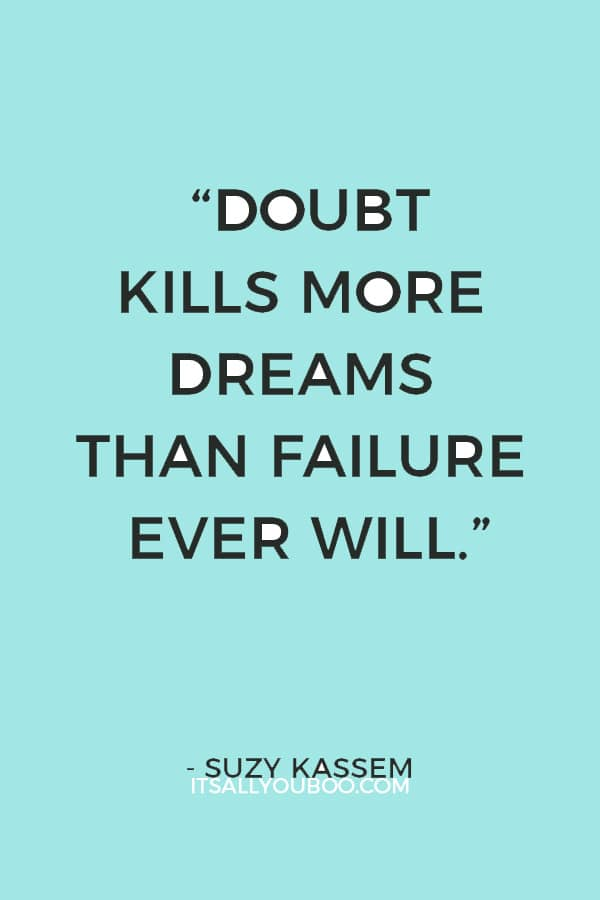 """Doubt kills more dreams than failure ever will."" ― Suzy Kassem"
