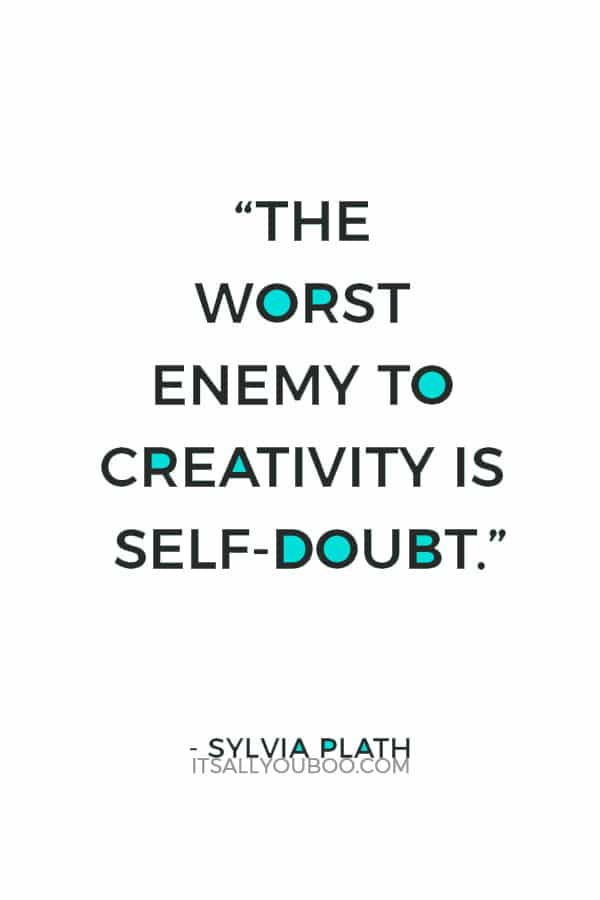 """The worst enemy to creativity is self-doubt."" – Sylvia Plath"