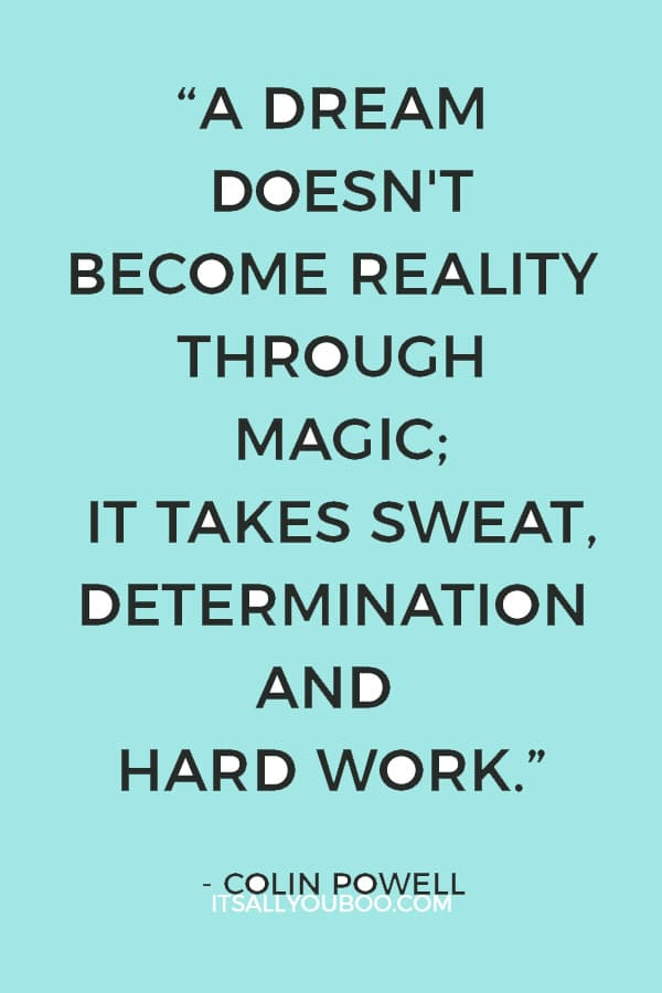 """A dream doesn't become reality through magic; it takes sweat, determination and hard work."" ― Colin Powell"