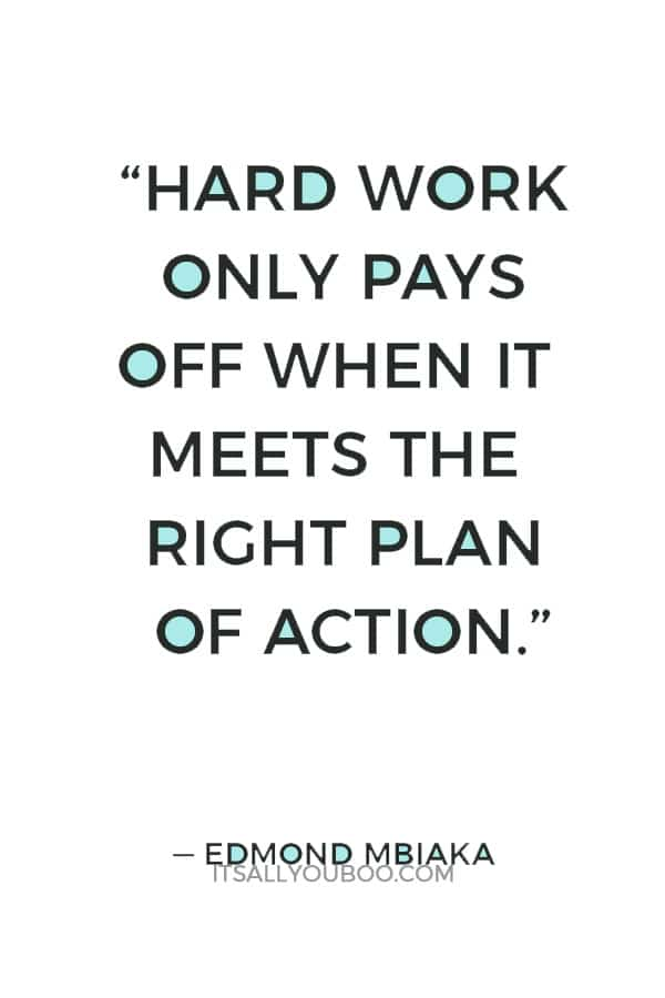 """Hard work only pays off when it meets the right plan of action."" ― Edmond Mbiaka"