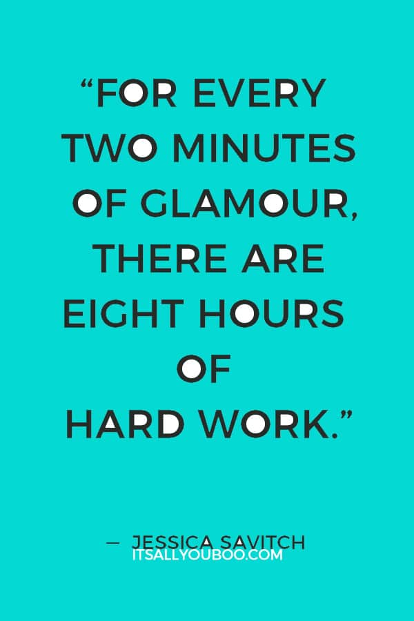 """For every two minutes of glamour, there are eight hours of hard work."" ― Jessica Savitch"
