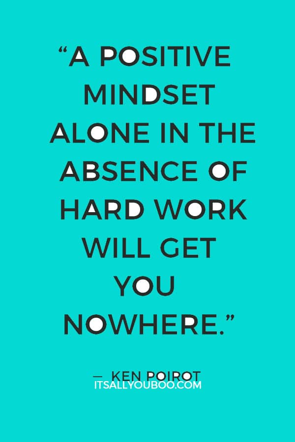 """A positive mindset alone in the absence of hard work will get you nowhere."" ― Ken Poirot"
