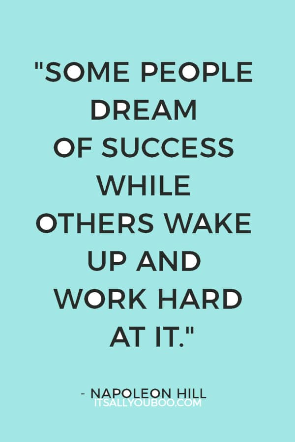 """Some people dream of success while others wake up and work hard at it."" — Napoleon Hill"
