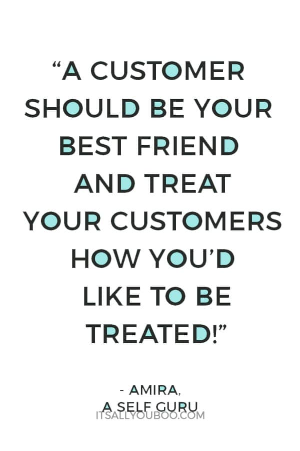 """a customer should be your best friend and treat your customers how you'd like to be treated!"" - Amira, A Self Guru"