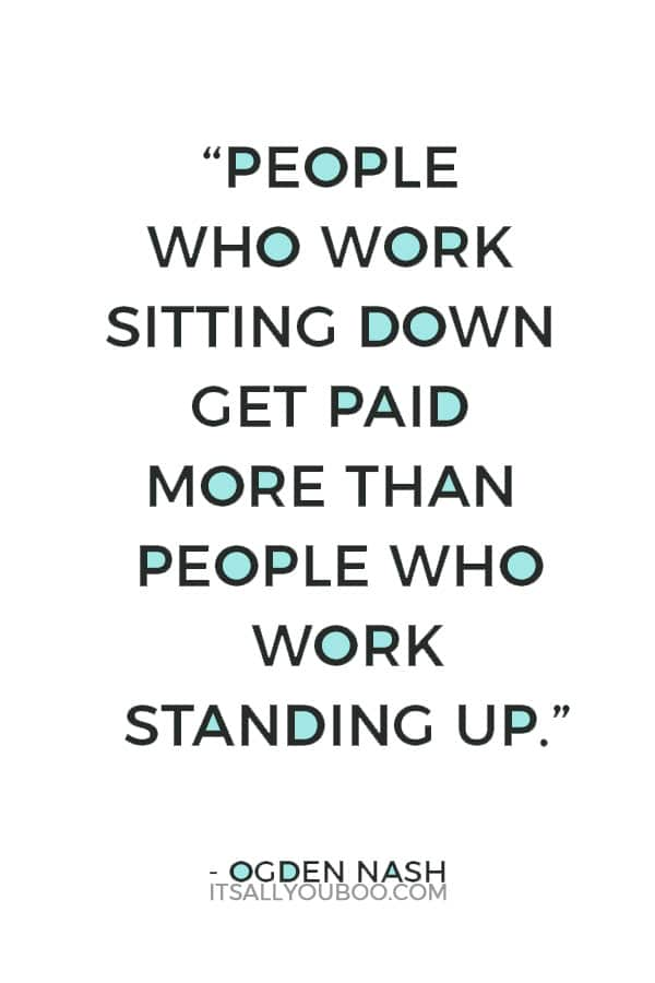 """""""People who work sitting down get paid more than people who work standing up."""" – Ogden Nash"""