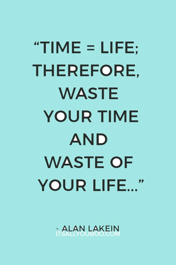 """Time = life; therefore, waste your time and waste of your life, or master your time and master your life."" – Alan Lakein"