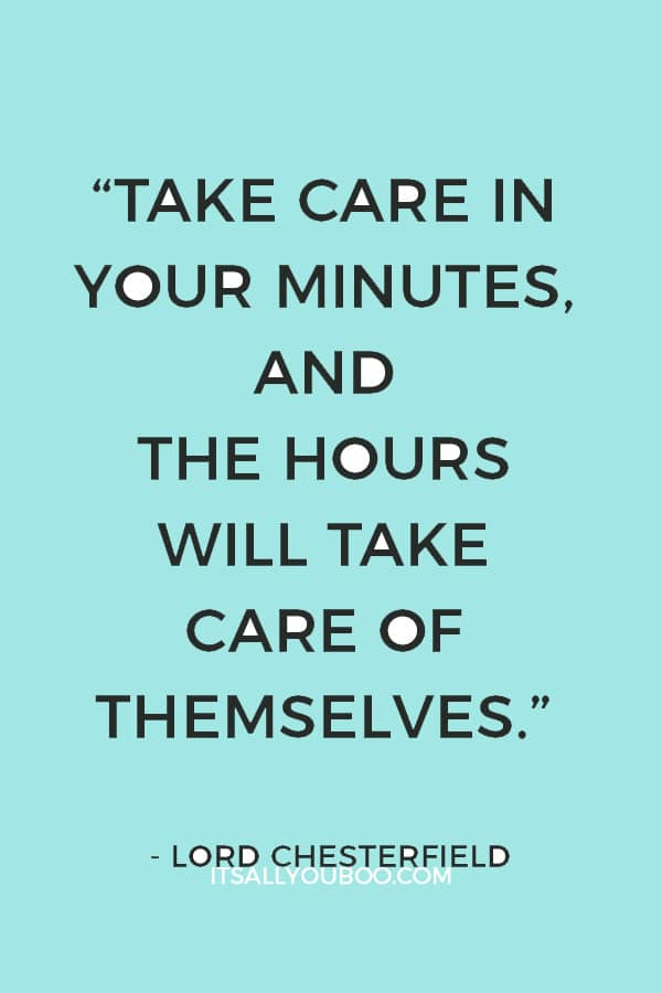 """Take care in your minutes, and the hours will take care of themselves."" – Lord Chesterfield"