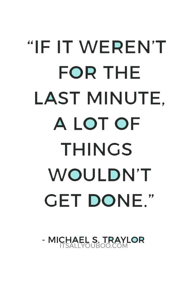 """If it weren't for the last minute, a lot of things wouldn't get done."" – Michael S. Traylor"
