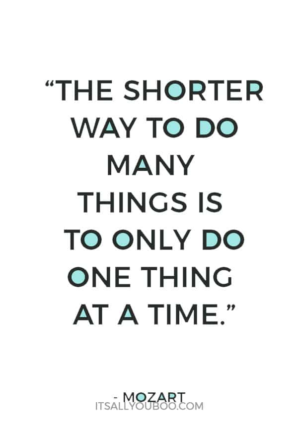 """The shorter way to do many things is to only do one thing at a time."" – Mozart"