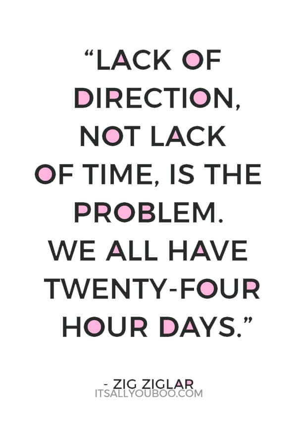 """Lack of direction, not lack of time, is the problem. We all have twenty-four hour days."" – Zig Ziglar"