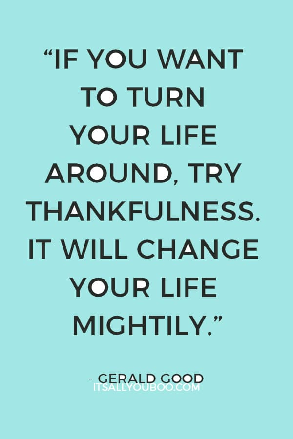 """If you want to turn your life around, try thankfulness. It will change your life mightily."" – Gerald Good"